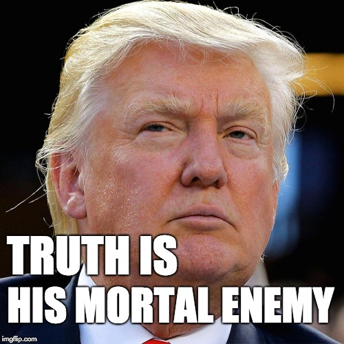Truth is his mortal enemy. | TRUTH IS HIS MORTAL ENEMY | image tagged in trump,donald trump,liar,fraud,republican | made w/ Imgflip meme maker