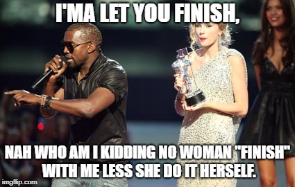 "Interupting Kanye Meme | I'MA LET YOU FINISH, NAH WHO AM I KIDDING NO WOMAN ""FINISH"" WITH ME LESS SHE DO IT HERSELF. 