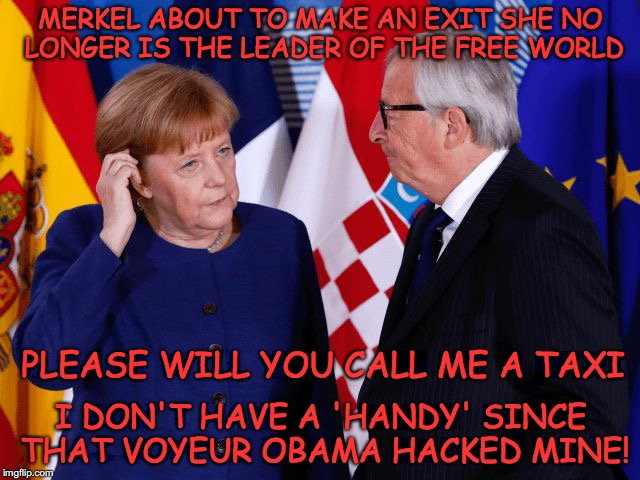 MERKEL ABOUT TO MAKE AN EXIT SHE NO LONGER IS THE LEADER OF THE FREE WORLD I DON'T HAVE A 'HANDY' SINCE THAT VOYEUR OBAMA HACKED MINE! PLEAS | image tagged in taxi for merkel,obama,angela merkel,taxi,eu,free speech | made w/ Imgflip meme maker