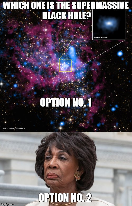 Supermassive Maxine  | WHICH ONE IS THE SUPERMASSIVE BLACK HOLE? OPTION NO. 2 OPTION NO. 1 | image tagged in maxine waters | made w/ Imgflip meme maker