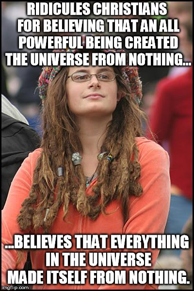 If Christians are asking people to believe in magic, then atheists are asking them to believe in magic WITHOUT a magician. | RIDICULES CHRISTIANS FOR BELIEVING THAT AN ALL POWERFUL BEING CREATED THE UNIVERSE FROM NOTHING... ...BELIEVES THAT EVERYTHING IN THE UNIVER | image tagged in memes,college liberal,creation,evolution,god | made w/ Imgflip meme maker