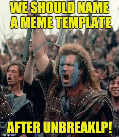 I'm Probably Not the Only Imgflipper to Come Up With This Suggestion | WE SHOULD NAME A MEME TEMPLATE AFTER UNBREAKLP! | image tagged in braveheart,unbreaklp | made w/ Imgflip meme maker