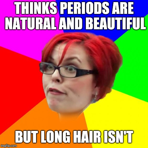 angry feminist | THINKS PERIODS ARE NATURAL AND BEAUTIFUL BUT LONG HAIR ISN'T | image tagged in angry feminist | made w/ Imgflip meme maker