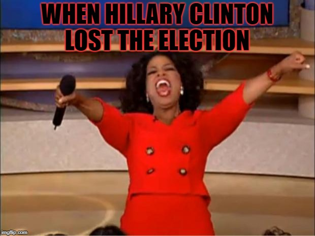 Oprah You Get A Meme | WHEN HILLARY CLINTON LOST THE ELECTION | image tagged in memes,oprah you get a | made w/ Imgflip meme maker