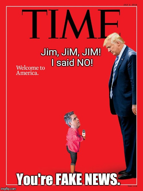 Jim, JiM, JIM! I said NO! You're FAKE NEWS. | image tagged in little jim acosta fake news | made w/ Imgflip meme maker