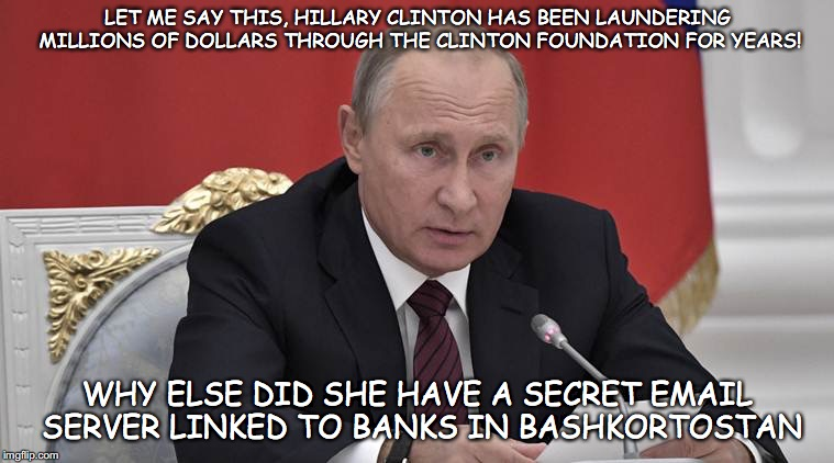 Putin' on the Style | LET ME SAY THIS, HILLARY CLINTON HAS BEEN LAUNDERING MILLIONS OF DOLLARS THROUGH THE CLINTON FOUNDATION FOR YEARS! WHY ELSE DID SHE HAVE A S | image tagged in in answer to your question,hilary clinton,clinton foundation,money laundering,putin | made w/ Imgflip meme maker