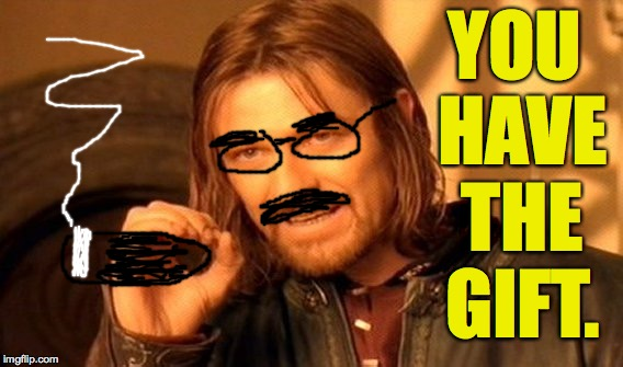 One Does Not Simply Meme | YOU HAVE THE GIFT. | image tagged in memes,one does not simply | made w/ Imgflip meme maker