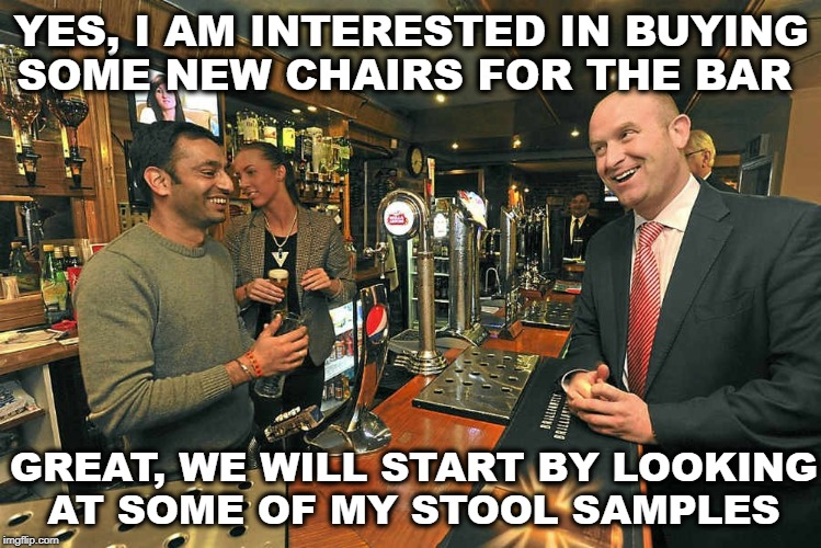 Bar owners problems  | YES, I AM INTERESTED IN BUYING SOME NEW CHAIRS FOR THE BAR GREAT, WE WILL START BY LOOKING AT SOME OF MY STOOL SAMPLES | image tagged in bartender,bars,memes,funny,drunk | made w/ Imgflip meme maker