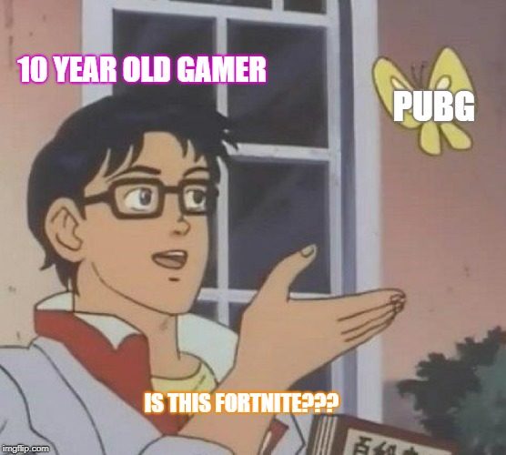 Is This A Pigeon Meme | 10 YEAR OLD GAMER PUBG IS THIS FORTNITE??? | image tagged in memes,is this a pigeon | made w/ Imgflip meme maker