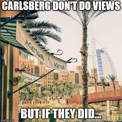 carlsberg | CARLSBERG DON'T DO VIEWS BUT IF THEY DID... | image tagged in memes | made w/ Imgflip meme maker