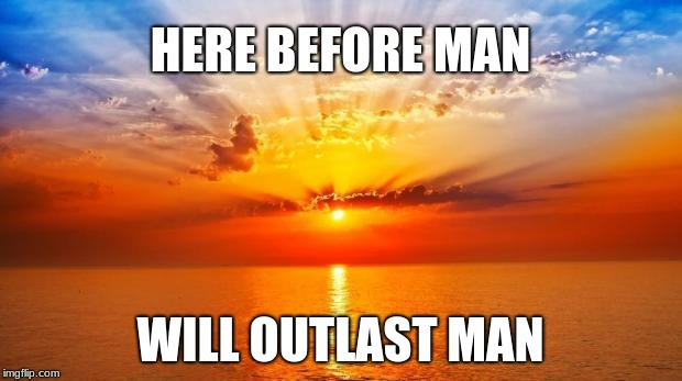 sunrise | HERE BEFORE MAN WILL OUTLAST MAN | image tagged in sunrise | made w/ Imgflip meme maker