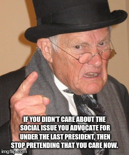Back In My Day Meme | IF YOU DIDN'T CARE ABOUT THE SOCIAL ISSUE YOU ADVOCATE FOR UNDER THE LAST PRESIDENT, THEN STOP PRETENDING THAT YOU CARE NOW. | image tagged in memes,back in my day | made w/ Imgflip meme maker