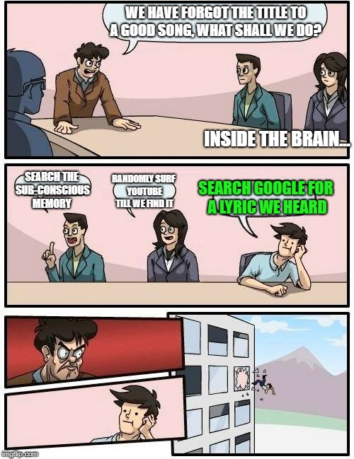 Boardroom Meeting Suggestion Meme | WE HAVE FORGOT THE TITLE TO A GOOD SONG, WHAT SHALL WE DO? SEARCH THE SUB-CONSCIOUS MEMORY RANDOMLY SURF YOUTUBE TILL WE FIND IT SEARCH GOOG | image tagged in memes,boardroom meeting suggestion | made w/ Imgflip meme maker