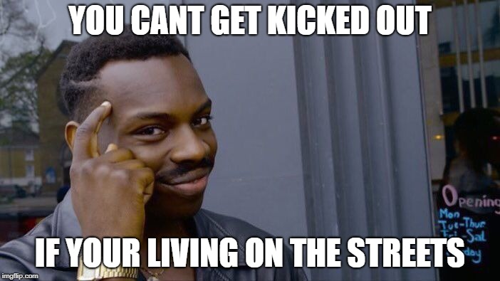 Roll Safe Think About It Meme | YOU CANT GET KICKED OUT IF YOUR LIVING ON THE STREETS | image tagged in memes,roll safe think about it | made w/ Imgflip meme maker