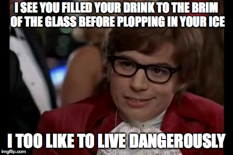 I Too Like To Live Dangerously Meme | I SEE YOU FILLED YOUR DRINK TO THE BRIM OF THE GLASS BEFORE PLOPPING IN YOUR ICE I TOO LIKE TO LIVE DANGEROUSLY | image tagged in memes,i too like to live dangerously,austin powers,funny,drink,funny memes | made w/ Imgflip meme maker