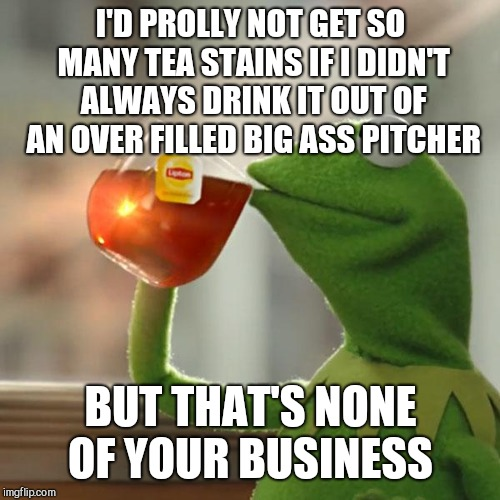 But Thats None Of My Business Meme | I'D PROLLY NOT GET SO MANY TEA STAINS IF I DIDN'T ALWAYS DRINK IT OUT OF AN OVER FILLED BIG ASS PITCHER BUT THAT'S NONE OF YOUR BUSINESS | image tagged in memes,but thats none of my business,kermit the frog | made w/ Imgflip meme maker