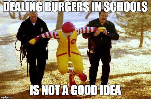 Dealing | DEALING BURGERS IN SCHOOLS IS NOT A GOOD IDEA | image tagged in mcdonalds,clowns,police,burgers,busted,thug life | made w/ Imgflip meme maker