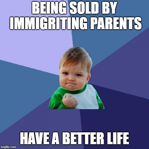 Success Kid Meme | BEING SOLD BY IMMIGRITING PARENTS HAVE A BETTER LIFE | image tagged in memes,success kid | made w/ Imgflip meme maker