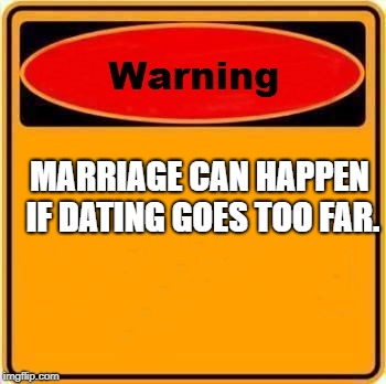 it can happen be safe out there guys haha. | MARRIAGE CAN HAPPEN IF DATING GOES TOO FAR. | image tagged in memes,warning sign | made w/ Imgflip meme maker