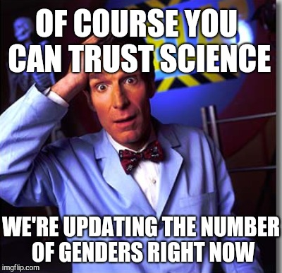 OF COURSE YOU CAN TRUST SCIENCE WE'RE UPDATING THE NUMBER OF GENDERS RIGHT NOW | made w/ Imgflip meme maker