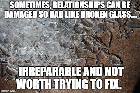 SOMETIMES, RELATIONSHIPS CAN BE DAMAGED SO BAD LIKE BROKEN GLASS.... IRREPARABLE AND NOT WORTH TRYING TO FIX. | image tagged in broken-glass | made w/ Imgflip meme maker