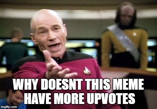 Picard Wtf Meme | WHY DOESNT THIS MEME HAVE MORE UPVOTES | image tagged in memes,picard wtf | made w/ Imgflip meme maker