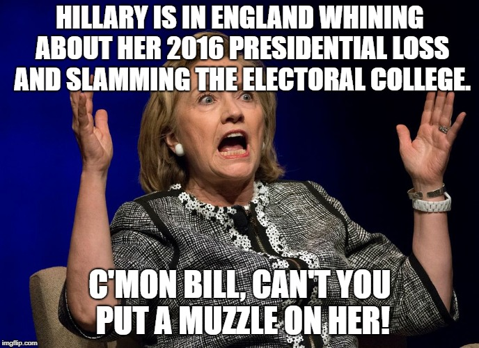 Hillary In England | HILLARY IS IN ENGLAND WHINING ABOUT HER 2016 PRESIDENTIAL LOSS AND SLAMMING THE ELECTORAL COLLEGE. C'MON BILL, CAN'T YOU PUT A MUZZLE ON HER | image tagged in hillary,whining,loss,electoral college | made w/ Imgflip meme maker