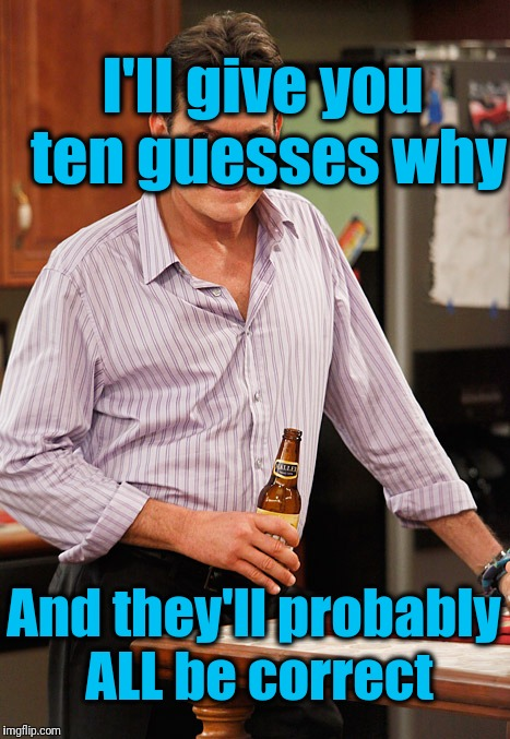 drunk | I'll give you ten guesses why And they'll probably ALL be correct | image tagged in drunk | made w/ Imgflip meme maker