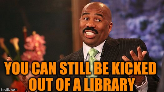 shrug | YOU CAN STILL BE KICKED OUT OF A LIBRARY | image tagged in shrug | made w/ Imgflip meme maker