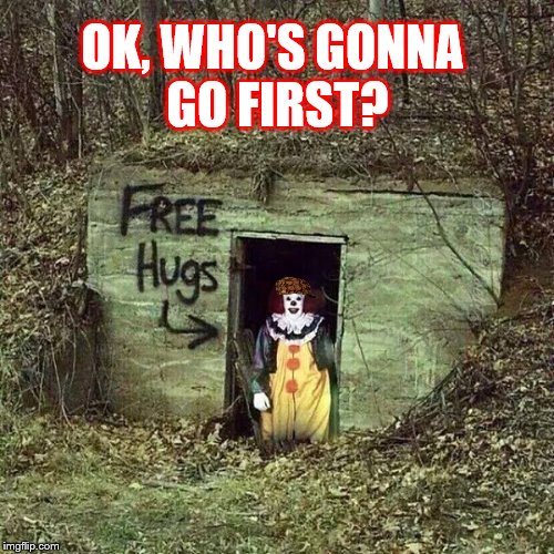 FREE HUGS clown. |  OK, WHO'S GONNA GO FIRST? | image tagged in clowns,memes,free hugs,creepy | made w/ Imgflip meme maker