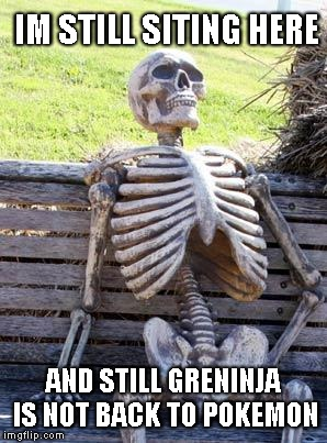 Waiting Skeleton Meme | IM STILL SITING HERE AND STILL GRENINJA IS NOT BACK TO POKEMON | image tagged in memes,waiting skeleton | made w/ Imgflip meme maker