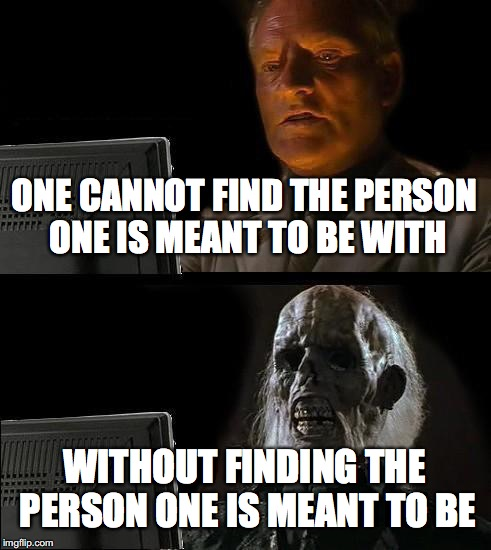 focusing on one word can make all the difference | ONE CANNOT FIND THE PERSON ONE IS MEANT TO BE WITH WITHOUT FINDING THE PERSON ONE IS MEANT TO BE | image tagged in memes,ill just wait here | made w/ Imgflip meme maker