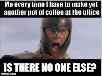 Brad Pitt Achilles | Me every time I have to make yet another pot of coffee at the office IS THERE NO ONE ELSE? | image tagged in brad pitt achilles | made w/ Imgflip meme maker