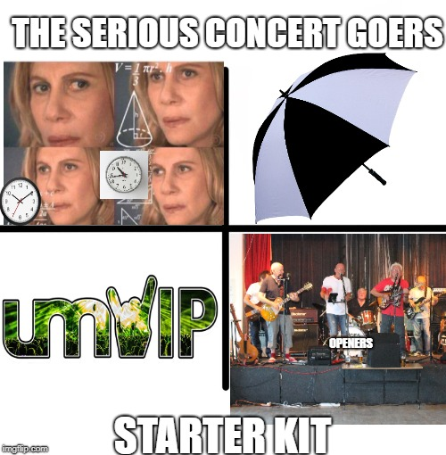 Blank Starter Pack Meme | THE SERIOUS CONCERT GOERS STARTER KIT OPENERS | image tagged in memes,blank starter pack | made w/ Imgflip meme maker