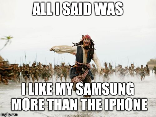 Jack Sparrow Being Chased Meme | ALL I SAID WAS I LIKE MY SAMSUNG MORE THAN THE IPHONE | image tagged in memes,jack sparrow being chased,iphone | made w/ Imgflip meme maker