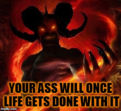 YOUR ASS WILL ONCE LIFE GETS DONE WITH IT | made w/ Imgflip meme maker