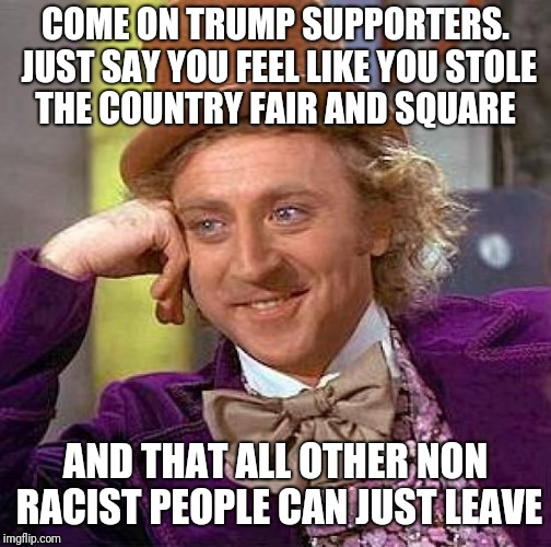 Creepy Condescending Wonka Meme | COME ON TRUMP SUPPORTERS. JUST SAY YOU FEEL LIKE YOU STOLE THE COUNTRY FAIR AND SQUARE AND THAT ALL OTHER NON RACIST PEOPLE CAN JUST LEAVE | image tagged in memes,creepy condescending wonka | made w/ Imgflip meme maker