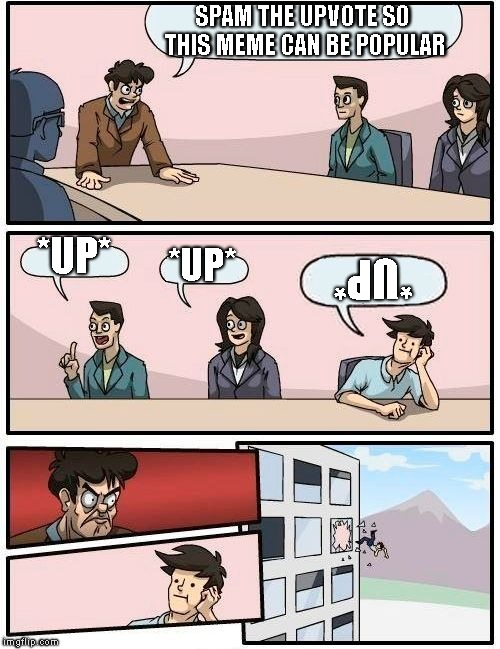 ¡Ǝ┴OΛԀ∩ (Downvote) | SPAM THE UPVOTE SO THIS MEME CAN BE POPULAR *UP* *UP* *UP* | image tagged in memes,boardroom meeting suggestion | made w/ Imgflip meme maker