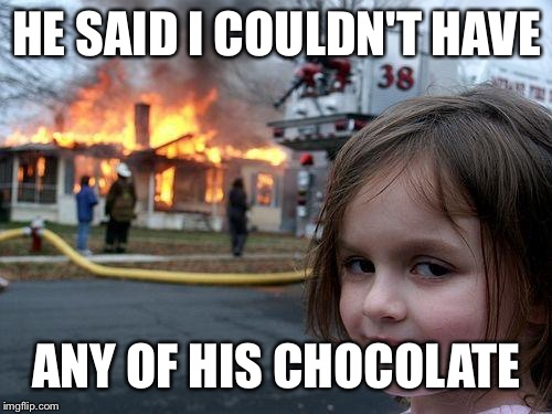 Disaster Girl Meme | HE SAID I COULDN'T HAVE ANY OF HIS CHOCOLATE | image tagged in memes,disaster girl | made w/ Imgflip meme maker