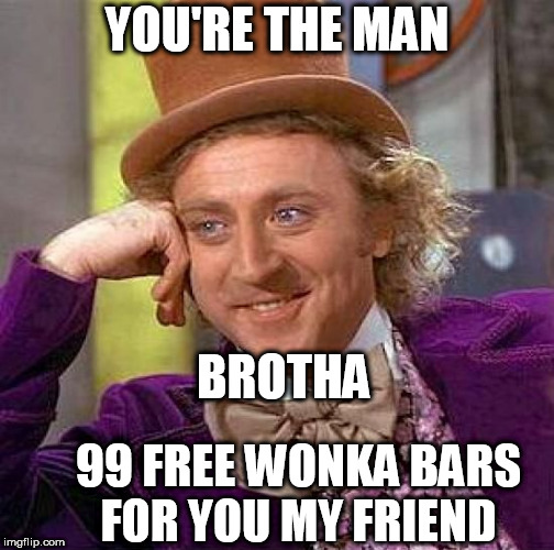 Creepy Condescending Wonka Meme | YOU'RE THE MAN BROTHA 99 FREE WONKA BARS FOR YOU MY FRIEND | image tagged in memes,creepy condescending wonka | made w/ Imgflip meme maker