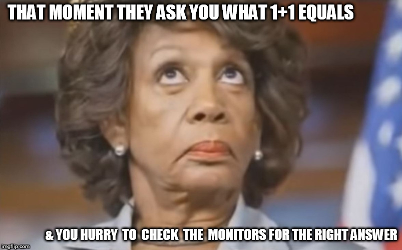 Maxine waters is  obviously a GENIUS! | THAT MOMENT THEY ASK YOU WHAT 1+1 EQUALS & YOU HURRY  TO  CHECK  THE  MONITORS FOR THE RIGHT ANSWER | image tagged in maxine waters,doofus | made w/ Imgflip meme maker