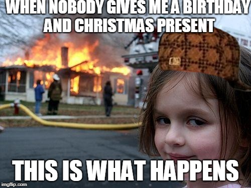 Disaster Girl Meme | WHEN NOBODY GIVES ME A BIRTHDAY AND CHRISTMAS PRESENT THIS IS WHAT HAPPENS | image tagged in memes,disaster girl,scumbag | made w/ Imgflip meme maker