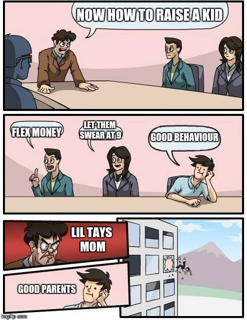Boardroom Meeting Suggestion Meme | NOW HOW TO RAISE A KID FLEX MONEY LET THEM SWEAR AT 9 GOOD BEHAVIOUR LIL TAYS MOM GOOD PARENTS | image tagged in memes,boardroom meeting suggestion | made w/ Imgflip meme maker