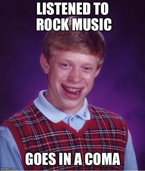 Bad Luck Brian Meme | LISTENED TO ROCK MUSIC GOES IN A COMA | image tagged in memes,bad luck brian | made w/ Imgflip meme maker
