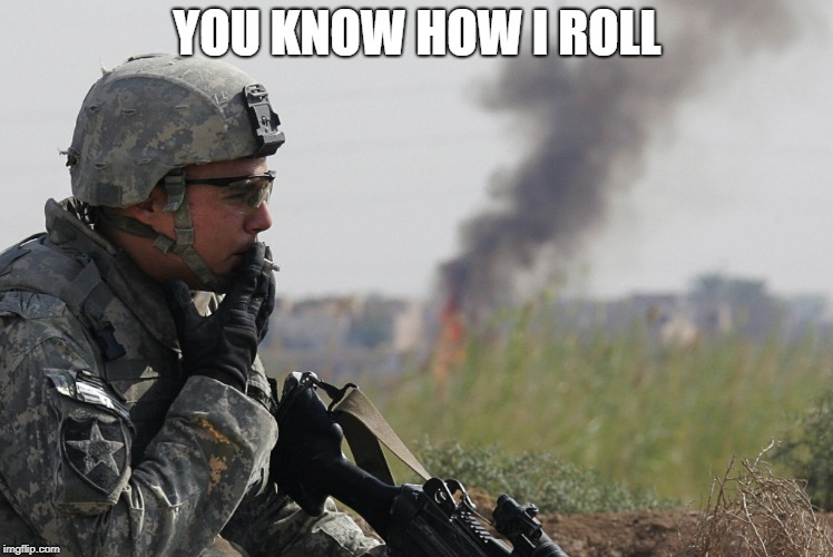 Smoking Soldier | YOU KNOW HOW I ROLL | image tagged in smoking soldier | made w/ Imgflip meme maker