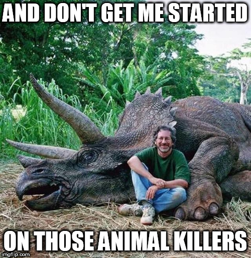 AND DON'T GET ME STARTED ON THOSE ANIMAL KILLERS | made w/ Imgflip meme maker