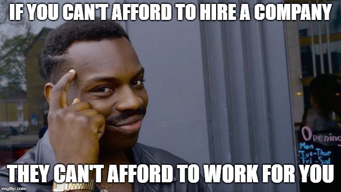 How the Real World Works | IF YOU CAN'T AFFORD TO HIRE A COMPANY THEY CAN'T AFFORD TO WORK FOR YOU | image tagged in memes,roll safe think about it | made w/ Imgflip meme maker