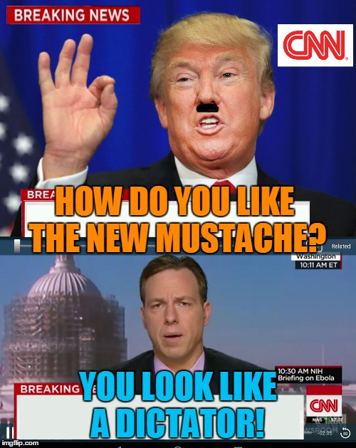 CNN Spins Trump News  | HOW DO YOU LIKE THE NEW MUSTACHE? YOU LOOK LIKE A DICTATOR! | image tagged in cnn spins trump news | made w/ Imgflip meme maker