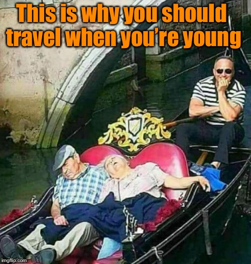 This is why you should travel when you're young | image tagged in funny memes,memes,travel,old people be like | made w/ Imgflip meme maker