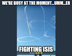 WE'RE BUSY AT THE MOMENT...UMM...ER FIGHTING ISIS | made w/ Imgflip meme maker